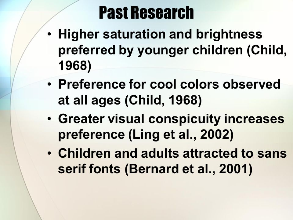 Past Research Higher saturation and brightness preferred by younger children (Child, 1968) Preference for cool colors observed at all ages (Child, 1968) Greater visual conspicuity increases preference (Ling et al., 2002) Children and adults attracted to sans serif fonts (Bernard et al., 2001)