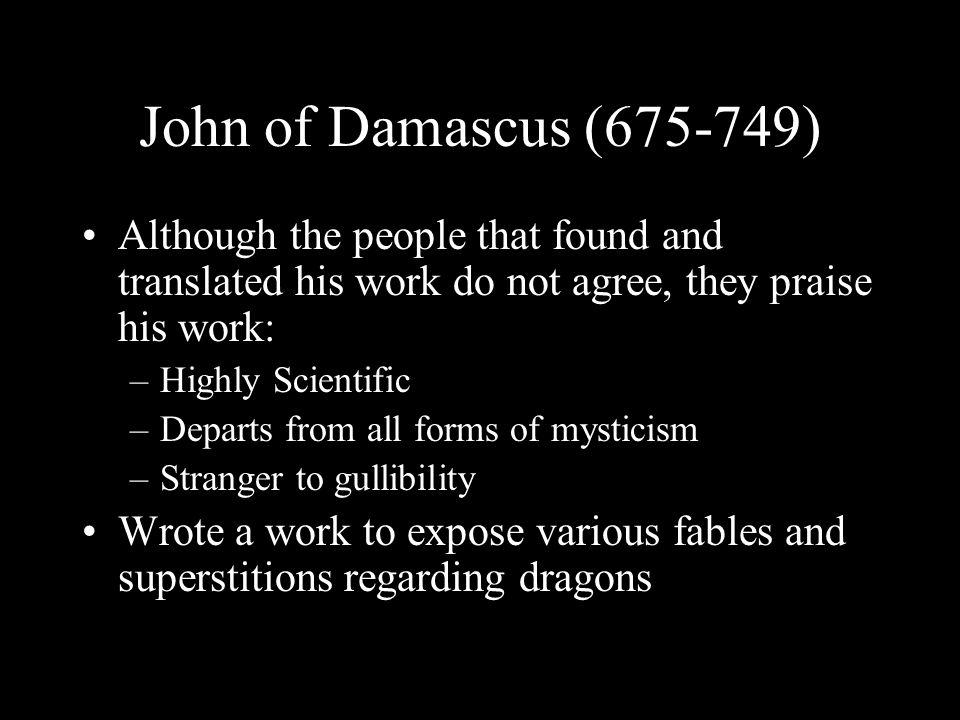 John of Damascus (675-749) Although the people that found and translated his work do not agree, they praise his work: –Highly Scientific –Departs from all forms of mysticism –Stranger to gullibility Wrote a work to expose various fables and superstitions regarding dragons
