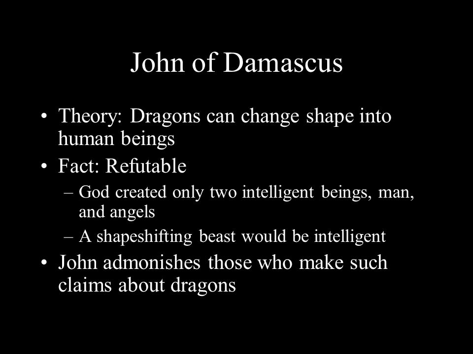 John of Damascus Theory: Dragons can change shape into human beings Fact: Refutable –God created only two intelligent beings, man, and angels –A shapeshifting beast would be intelligent John admonishes those who make such claims about dragons