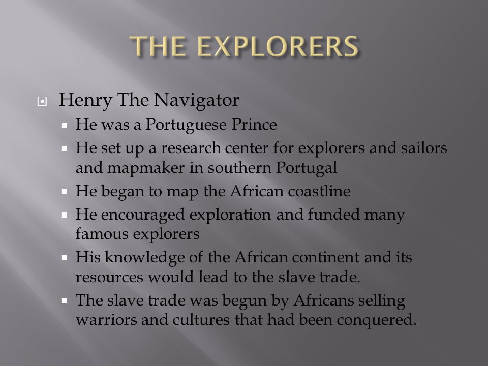  Henry The Navigator  He was a Portuguese Prince  He set up a research center for explorers and sailors and mapmaker in southern Portugal  He began to map the African coastline  He encouraged exploration and funded many famous explorers  His knowledge of the African continent and its resources would lead to the slave trade.