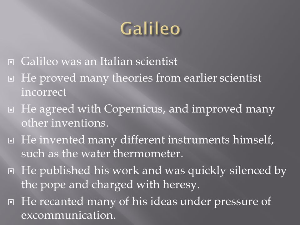  Galileo was an Italian scientist  He proved many theories from earlier scientist incorrect  He agreed with Copernicus, and improved many other inventions.