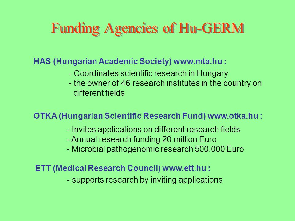 Funding Agencies of Hu-GERM OTKA (Hungarian Scientific Research Fund) www.otka.hu : HAS (Hungarian Academic Society) www.mta.hu : - Invites applications on different research fields - Annual research funding 20 million Euro - Microbial pathogenomic research 500.000 Euro ETT (Medical Research Council) www.ett.hu : - Coordinates scientific research in Hungary - the owner of 46 research institutes in the country on different fields - supports research by inviting applications