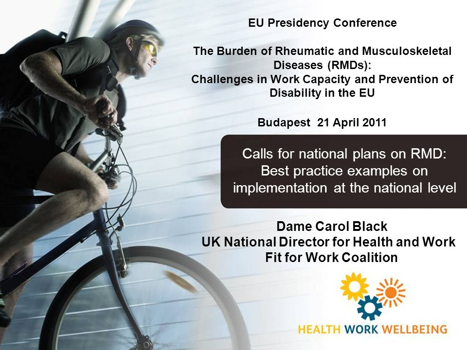 Dame Carol Black UK National Director for Health and Work Fit for Work Coalition EU Presidency Conference The Burden of Rheumatic and Musculoskeletal Diseases (RMDs): Challenges in Work Capacity and Prevention of Disability in the EU Budapest 21 April 2011 Calls for national plans on RMD: Best practice examples on implementation at the national level