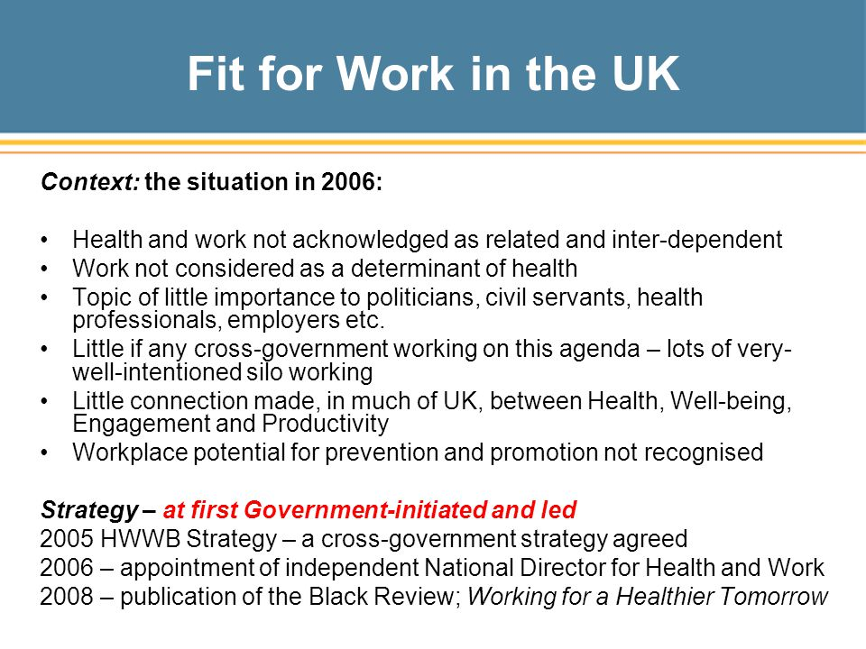 Fit for Work in the UK Context: the situation in 2006: Health and work not acknowledged as related and inter-dependent Work not considered as a determinant of health Topic of little importance to politicians, civil servants, health professionals, employers etc.