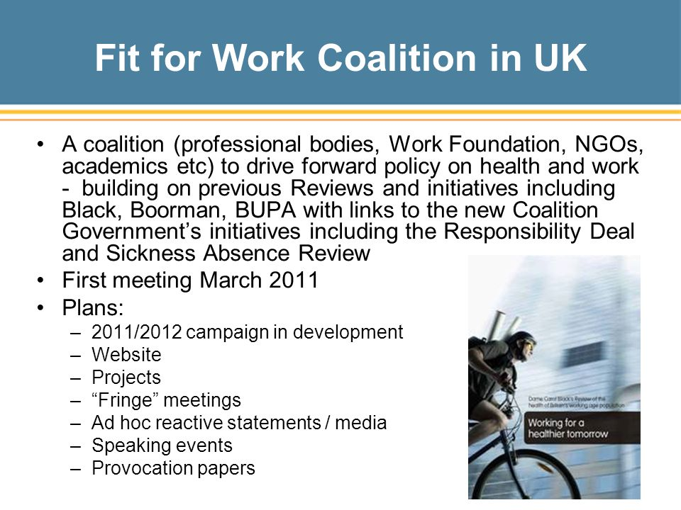 Fit for Work Coalition in UK A coalition (professional bodies, Work Foundation, NGOs, academics etc) to drive forward policy on health and work - building on previous Reviews and initiatives including Black, Boorman, BUPA with links to the new Coalition Government's initiatives including the Responsibility Deal and Sickness Absence Review First meeting March 2011 Plans: –2011/2012 campaign in development –Website –Projects – Fringe meetings –Ad hoc reactive statements / media –Speaking events –Provocation papers