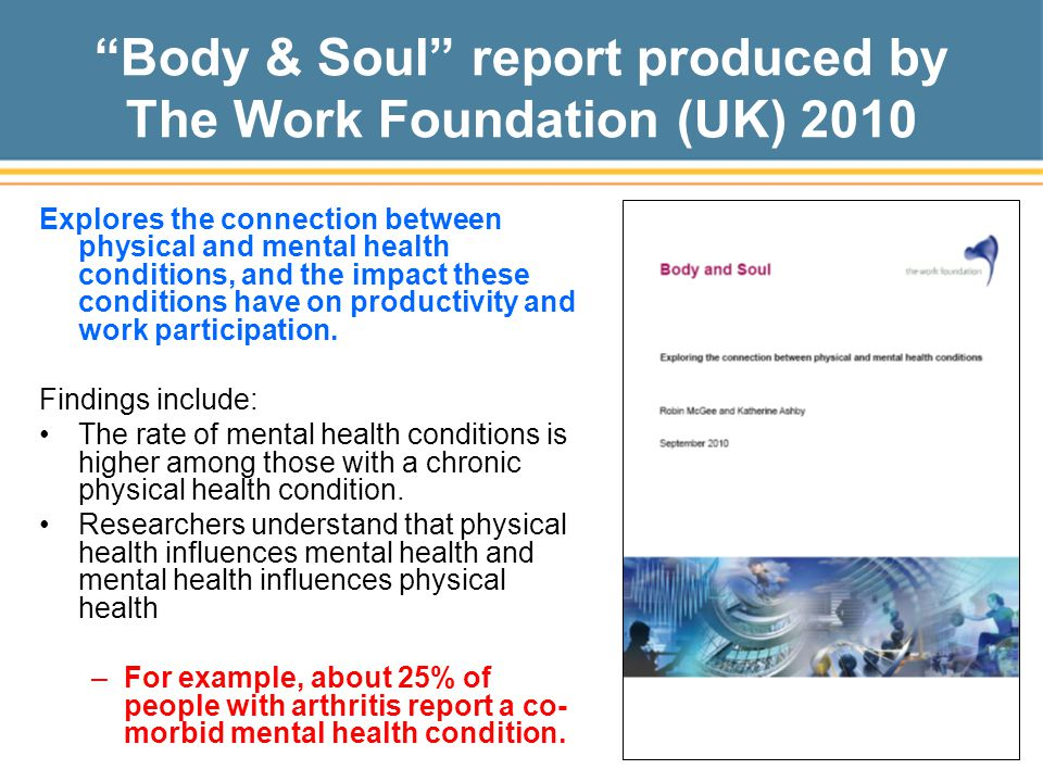 Body & Soul report produced by The Work Foundation (UK) 2010 Explores the connection between physical and mental health conditions, and the impact these conditions have on productivity and work participation.