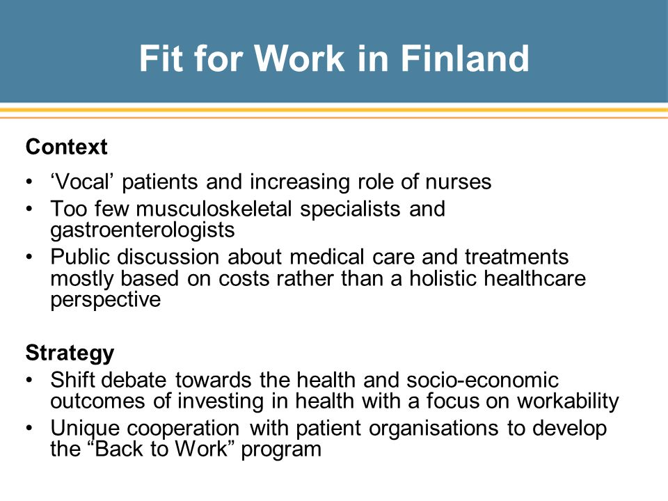 Fit for Work in Finland Context 'Vocal' patients and increasing role of nurses Too few musculoskeletal specialists and gastroenterologists Public discussion about medical care and treatments mostly based on costs rather than a holistic healthcare perspective Strategy Shift debate towards the health and socio-economic outcomes of investing in health with a focus on workability Unique cooperation with patient organisations to develop the Back to Work program