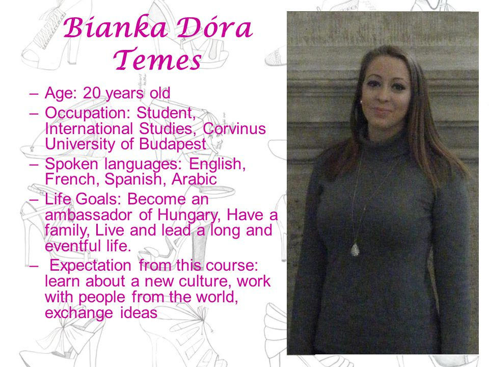 Bianka Dóra Temes –Age: 20 years old –Occupation: Student, International Studies, Corvinus University of Budapest –Spoken languages: English, French, Spanish, Arabic –Life Goals: Become an ambassador of Hungary, Have a family, Live and lead a long and eventful life.
