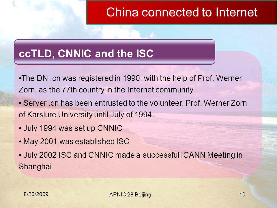 8/26/2009 APNIC 28 Beijing10 China connected to Internet ccTLD, CNNIC and the ISC The DN.cn was registered in 1990, with the help of Prof. Werner Zorn