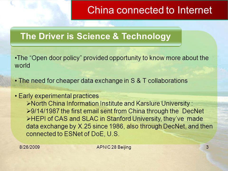 8/26/2009APNIC 28 Beijing3 China connected to Internet The Driver is Science & Technology The Open door policy provided opportunity to know more about the world The need for cheaper data exchange in S & T collaborations Early experimental practices  North China Information Institute and Karslure University :  9/14/1987 the first email sent from China through the DecNet  HEPI of CAS and SLAC in Stanford University, they've made data exchange by X.25 since 1986, also through DecNet, and then connected to ESNet of DoE, U.S.