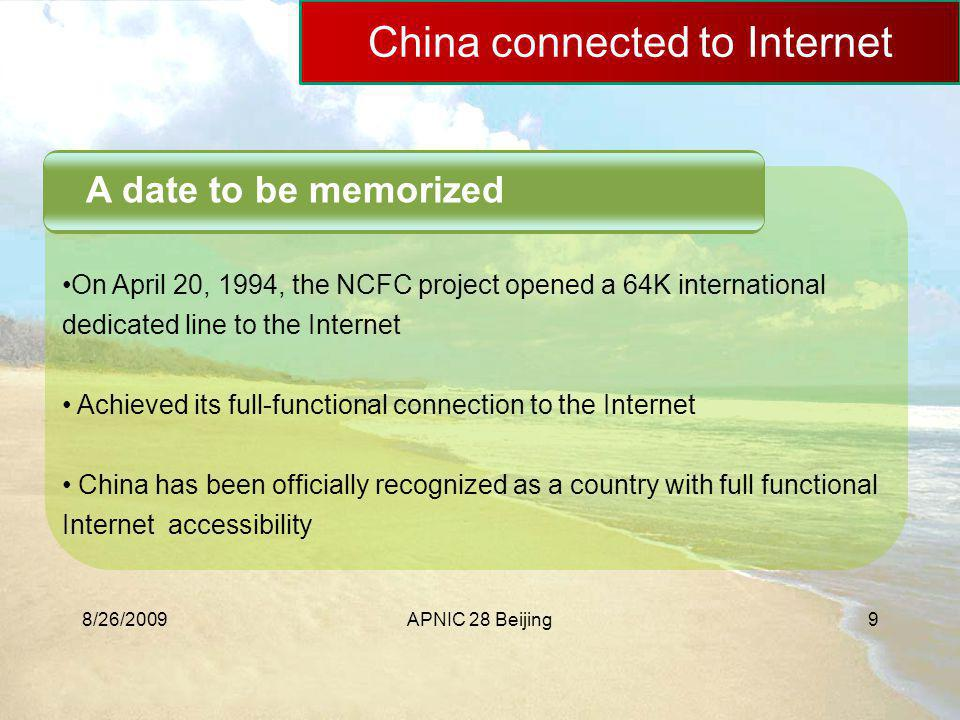 8/26/2009APNIC 28 Beijing9 China connected to Internet A date to be memorized On April 20, 1994, the NCFC project opened a 64K international dedicated