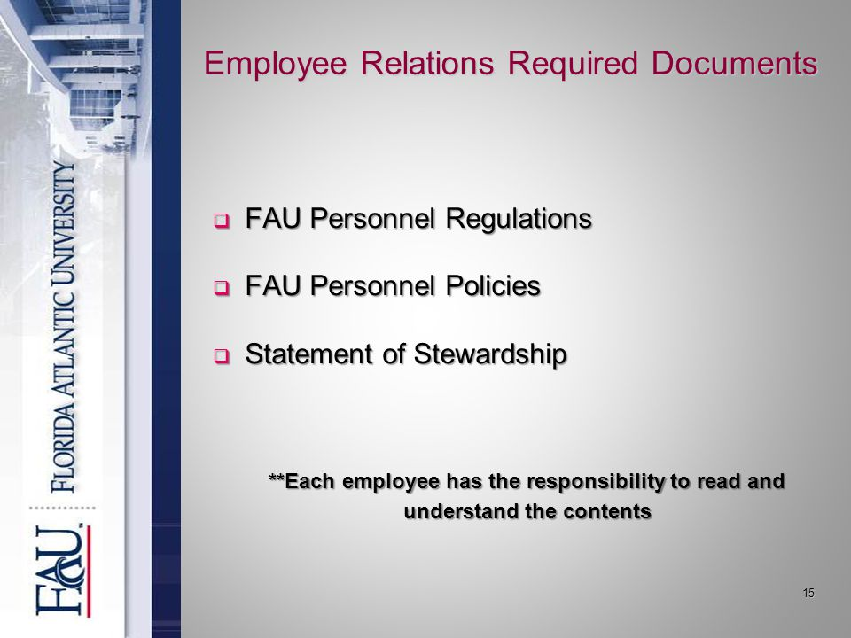 15 Employee Relations Required Documents  FAU Personnel Regulations  FAU Personnel Policies  Statement of Stewardship **Each employee has the responsibility to read and understand the contents