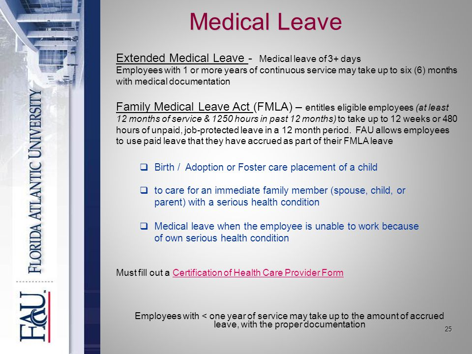 25 Medical Leave Employees with < one year of service may take up to the amount of accrued leave, with the proper documentation  Birth / Adoption or Foster care placement of a child  to care for an immediate family member (spouse, child, or parent) with a serious health condition  Medical leave when the employee is unable to work because of own serious health condition Must fill out a Certification of Health Care Provider FormCertification of Health Care Provider Form Extended Medical Leave - Medical leave of 3+ days Employees with 1 or more years of continuous service may take up to six (6) months with medical documentation Family Medical Leave Act (FMLA) – entitles eligible employees (at least 12 months of service & 1250 hours in past 12 months) to take up to 12 weeks or 480 hours of unpaid, job-protected leave in a 12 month period.
