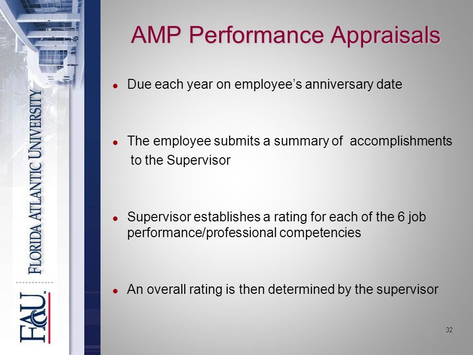 32 AMP Performance Appraisals Due each year on employee's anniversary date The employee submits a summary of accomplishments to the Supervisor Supervisor establishes a rating for each of the 6 job performance/professional competencies An overall rating is then determined by the supervisor