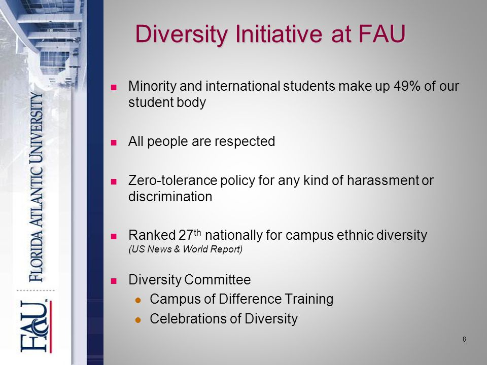 Diversity Initiative at FAU Minority and international students make up 49% of our student body All people are respected Zero-tolerance policy for any kind of harassment or discrimination Ranked 27 th nationally for campus ethnic diversity (US News & World Report) Diversity Committee Campus of Difference Training Celebrations of Diversity 8