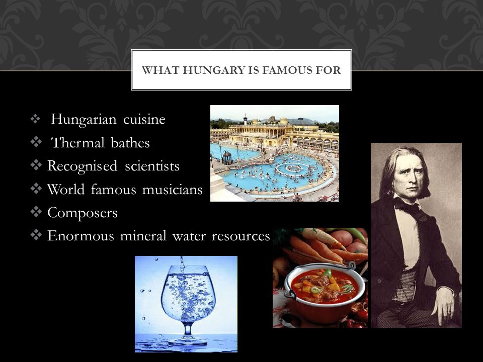 WHAT HUNGARY IS FAMOUS FOR  Hungarian cuisine  Thermal bathes  Recognised scientists  World famous musicians  Composers  Enormous mineral water resources
