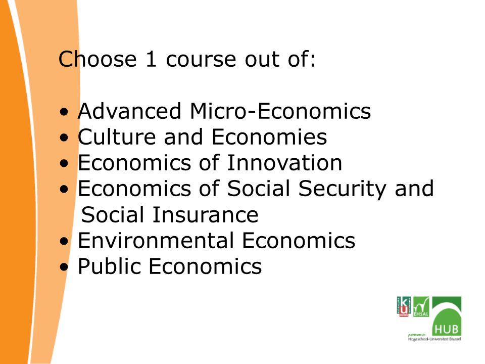 Choose 1 course out of: Advanced Micro-Economics Culture and Economies Economics of Innovation Economics of Social Security and Social Insurance Environmental Economics Public Economics