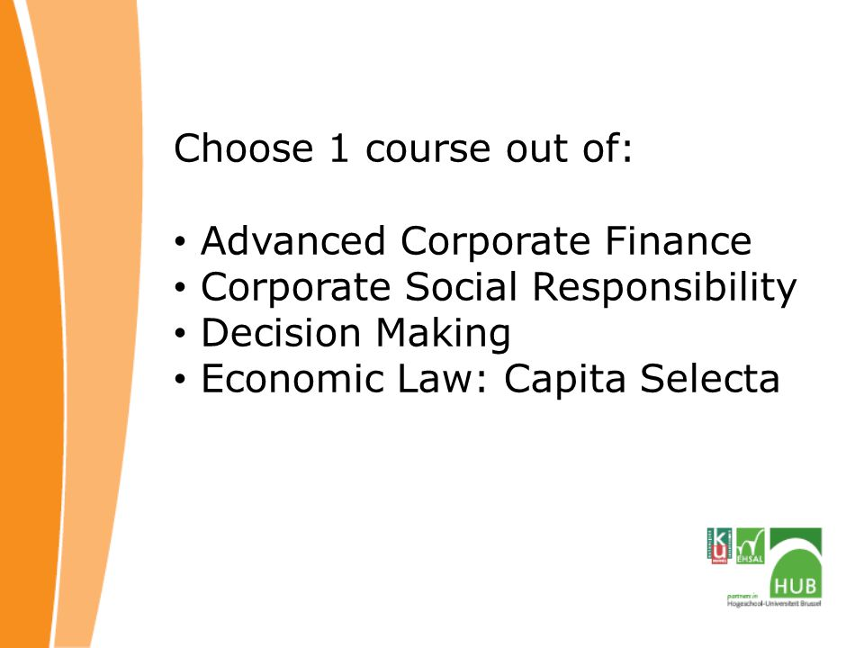 Choose 1 course out of: Advanced Corporate Finance Corporate Social Responsibility Decision Making Economic Law: Capita Selecta