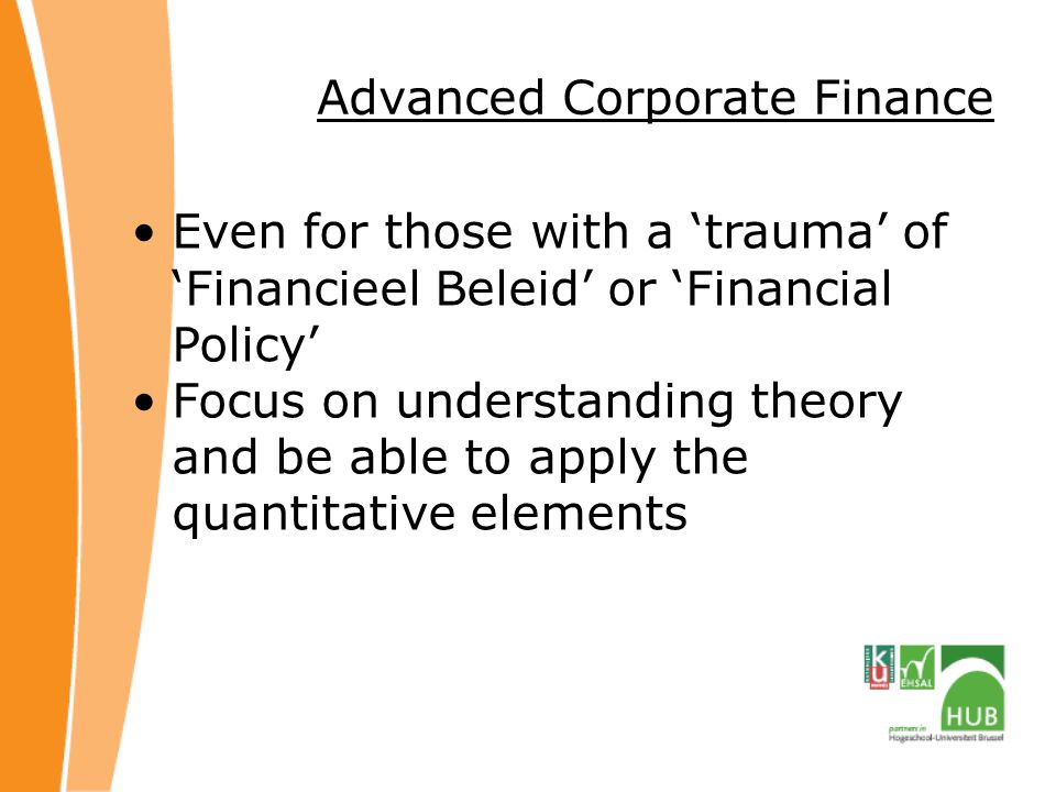 Advanced Corporate Finance Even for those with a 'trauma' of 'Financieel Beleid' or 'Financial Policy' Focus on understanding theory and be able to apply the quantitative elements