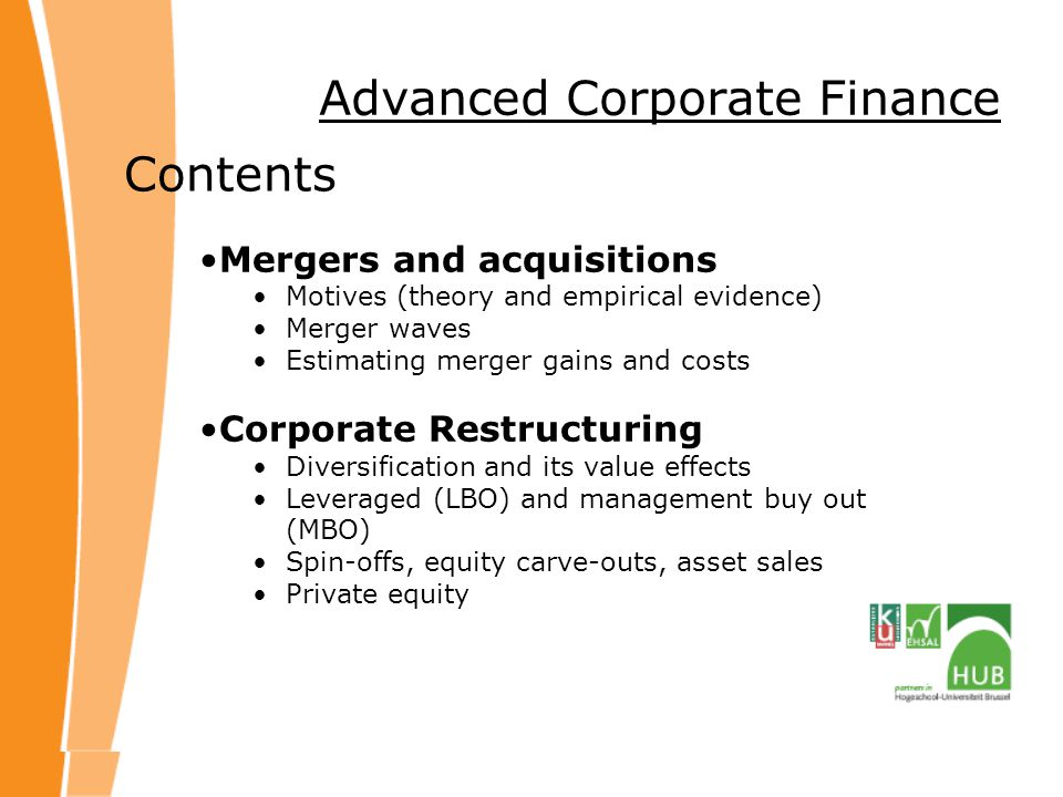 Advanced Corporate Finance Contents Mergers and acquisitions Motives (theory and empirical evidence) Merger waves Estimating merger gains and costs Corporate Restructuring Diversification and its value effects Leveraged (LBO) and management buy out (MBO) Spin-offs, equity carve-outs, asset sales Private equity