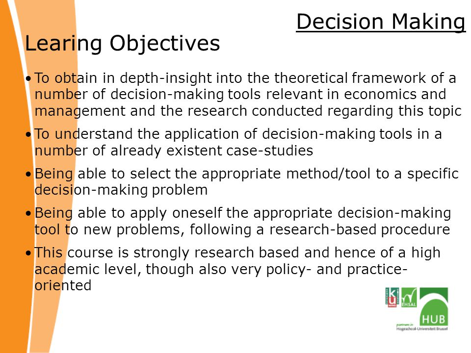 Decision Making Learing Objectives To obtain in depth-insight into the theoretical framework of a number of decision-making tools relevant in economics and management and the research conducted regarding this topic To understand the application of decision-making tools in a number of already existent case-studies Being able to select the appropriate method/tool to a specific decision-making problem Being able to apply oneself the appropriate decision-making tool to new problems, following a research-based procedure This course is strongly research based and hence of a high academic level, though also very policy- and practice- oriented