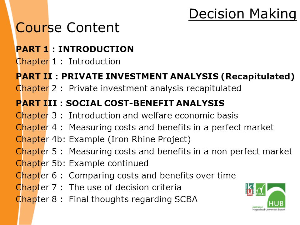 Decision Making Course Content PART 1 : INTRODUCTION Chapter 1 : Introduction PART II : PRIVATE INVESTMENT ANALYSIS (Recapitulated) Chapter 2 : Private investment analysis recapitulated PART III : SOCIAL COST-BENEFIT ANALYSIS Chapter 3 : Introduction and welfare economic basis Chapter 4 : Measuring costs and benefits in a perfect market Chapter 4b:Example (Iron Rhine Project) Chapter 5 : Measuring costs and benefits in a non perfect market Chapter 5b: Example continued Chapter 6 : Comparing costs and benefits over time Chapter 7 : The use of decision criteria Chapter 8 : Final thoughts regarding SCBA