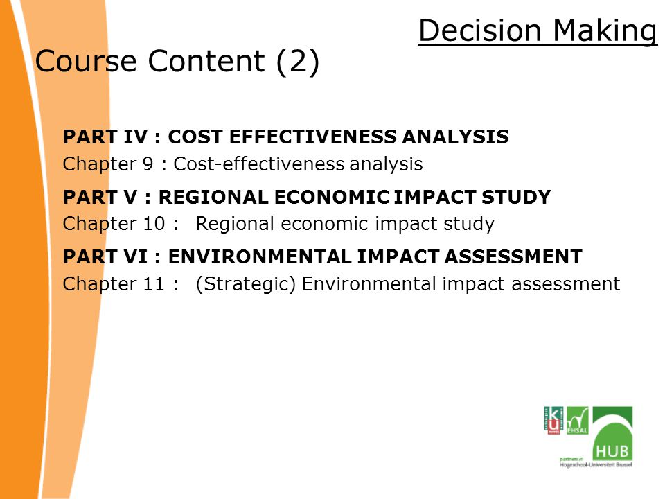 Decision Making Course Content (2) PART IV : COST EFFECTIVENESS ANALYSIS Chapter 9 :Cost-effectiveness analysis PART V : REGIONAL ECONOMIC IMPACT STUDY Chapter 10 :Regional economic impact study PART VI : ENVIRONMENTAL IMPACT ASSESSMENT Chapter 11 :(Strategic) Environmental impact assessment