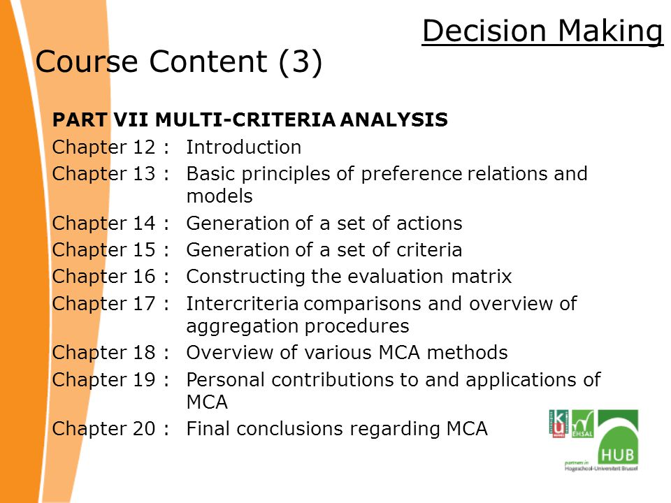 Decision Making Course Content (3) PART VII MULTI-CRITERIA ANALYSIS Chapter 12 :Introduction Chapter 13 : Basic principles of preference relations and models Chapter 14 : Generation of a set of actions Chapter 15 : Generation of a set of criteria Chapter 16 : Constructing the evaluation matrix Chapter 17 : Intercriteria comparisons and overview of aggregation procedures Chapter 18 : Overview of various MCA methods Chapter 19 : Personal contributions to and applications of MCA Chapter 20 : Final conclusions regarding MCA