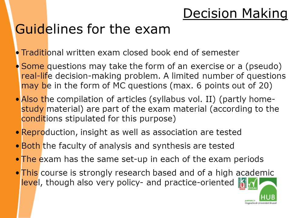 Decision Making Guidelines for the exam Traditional written exam closed book end of semester Some questions may take the form of an exercise or a (pseudo) real-life decision-making problem.