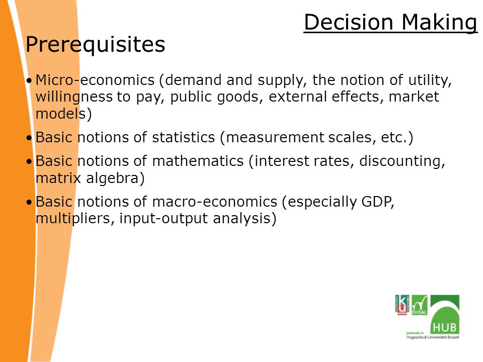 Decision Making Prerequisites Micro-economics (demand and supply, the notion of utility, willingness to pay, public goods, external effects, market models) Basic notions of statistics (measurement scales, etc.) Basic notions of mathematics (interest rates, discounting, matrix algebra) Basic notions of macro-economics (especially GDP, multipliers, input-output analysis)