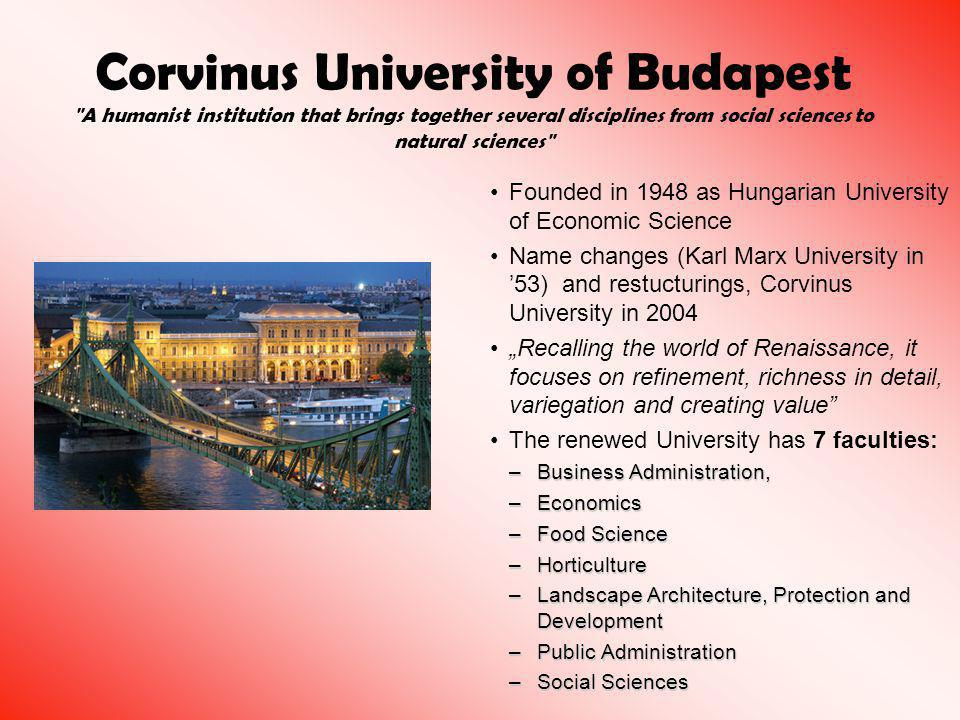 "Corvinus University of Budapest A humanist institution that brings together several disciplines from social sciences to natural sciences Founded in 1948 as Hungarian University of Economic Science Name changes (Karl Marx University in '53) and restucturings, Corvinus University in 2004 ""Recalling the world of Renaissance, it focuses on refinement, richness in detail, variegation and creating value The renewed University has 7 faculties: –Business Administration, –Economics –Food Science –Horticulture –Landscape Architecture, Protection and Development –Public Administration –Social Sciences"