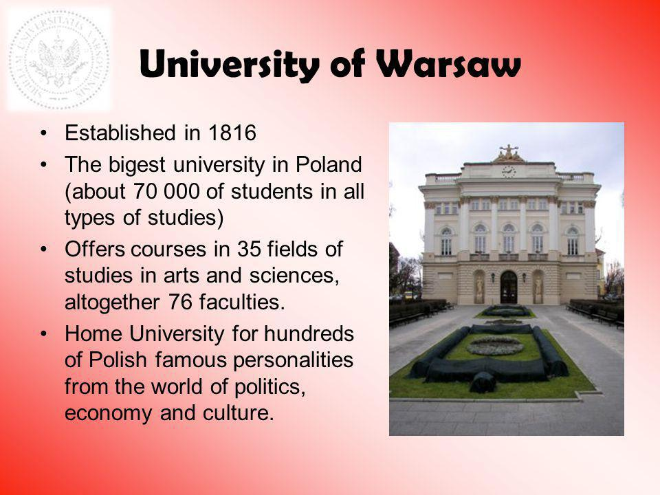 University of Warsaw Established in 1816 The bigest university in Poland (about 70 000 of students in all types of studies) Offers courses in 35 fields of studies in arts and sciences, altogether 76 faculties.
