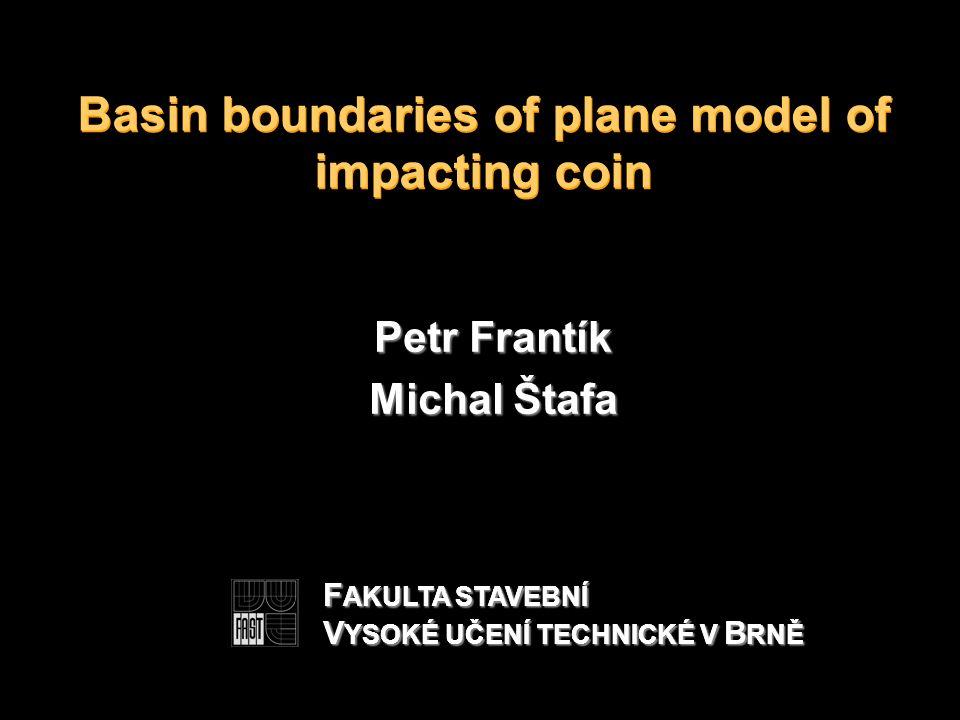 Basin boundaries of plane model of impacting coin Petr Frantík Michal Štafa F AKULTA STAVEBNÍ V YSOKÉ UČENÍ TECHNICKÉ V B RNĚ