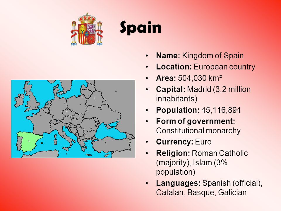 Name: Kingdom of Spain Location: European country Area: 504,030 km² Capital: Madrid (3,2 million inhabitants) Population: 45,116,894 Form of governmen