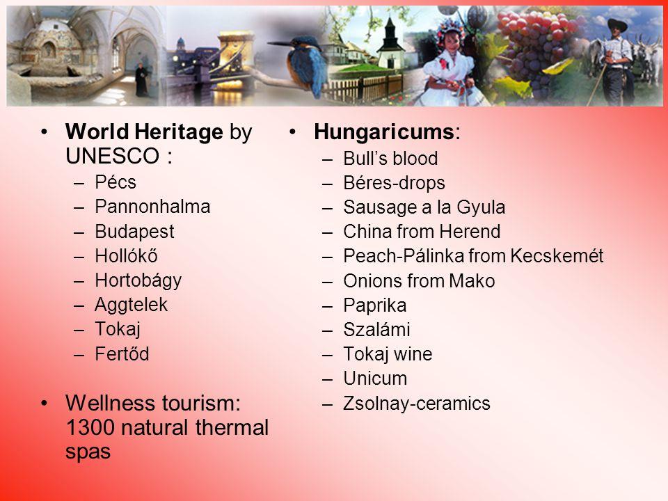 World Heritage by UNESCO : –Pécs –Pannonhalma –Budapest –Hollókő –Hortobágy –Aggtelek –Tokaj –Fertőd Wellness tourism: 1300 natural thermal spas Hungaricums: –Bull's blood –Béres-drops –Sausage a la Gyula –China from Herend –Peach-Pálinka from Kecskemét –Onions from Mako –Paprika –Szalámi –Tokaj wine –Unicum –Zsolnay-ceramics