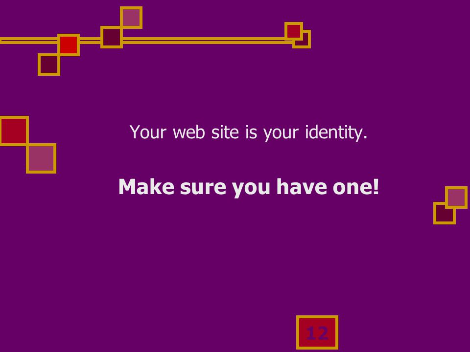 12 Your web site is your identity. Make sure you have one!