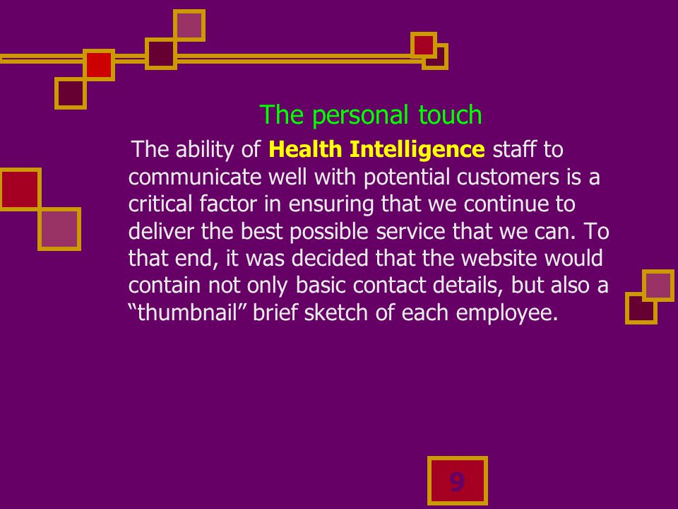 9 The personal touch The ability of Health Intelligence staff to communicate well with potential customers is a critical factor in ensuring that we continue to deliver the best possible service that we can.