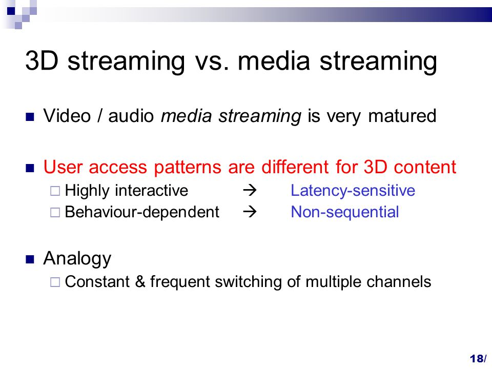 18/ 3D streaming vs. media streaming Video / audio media streaming is very matured User access patterns are different for 3D content  Highly interact