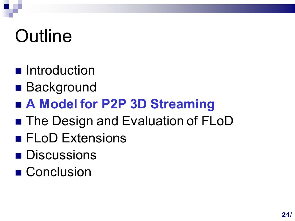 Outline Introduction Background A Model for P2P 3D Streaming The Design and Evaluation of FLoD FLoD Extensions Discussions Conclusion 21/