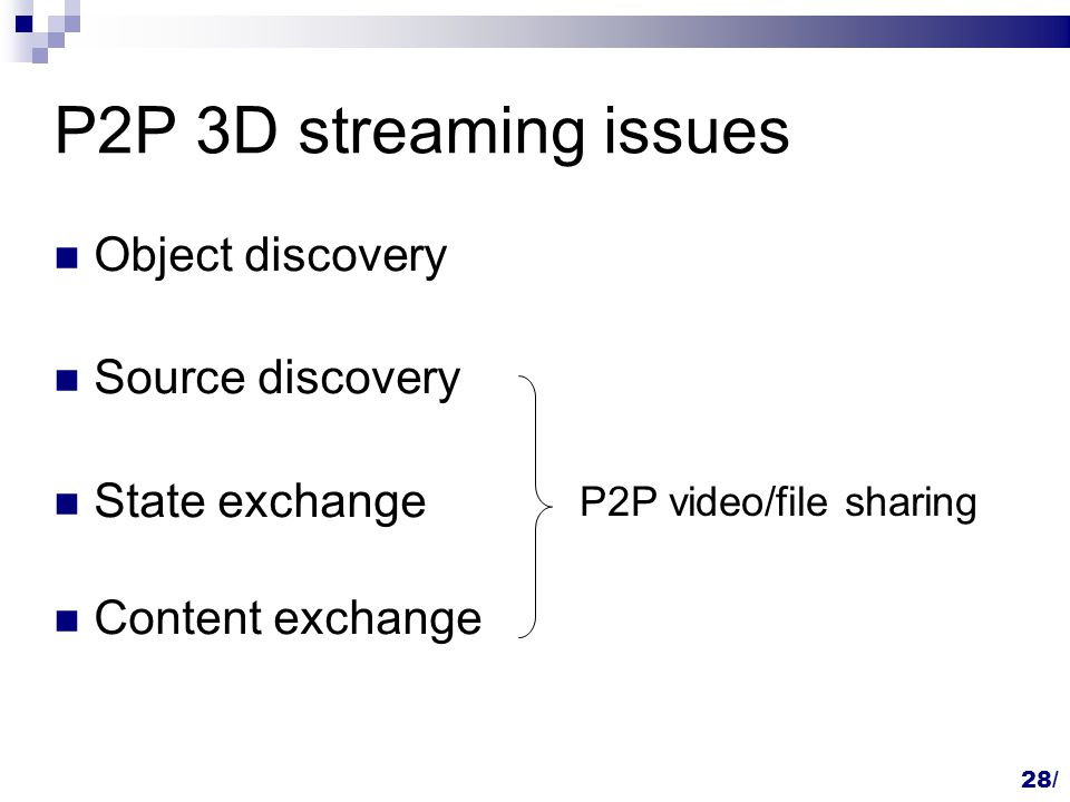 P2P 3D streaming issues Object discovery Source discovery State exchange Content exchange P2P video/file sharing 28/