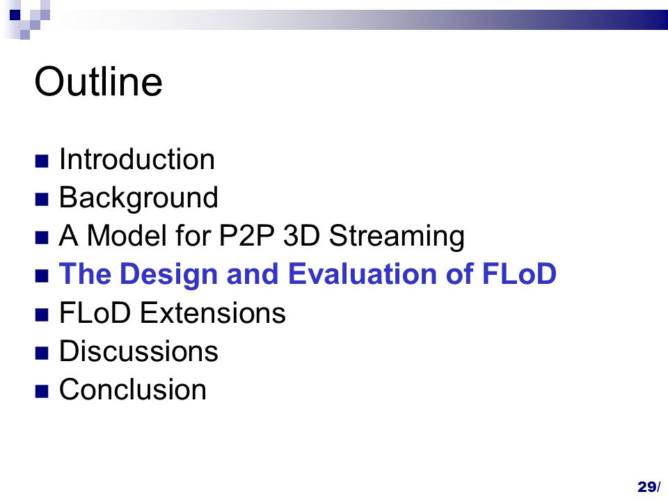 Outline Introduction Background A Model for P2P 3D Streaming The Design and Evaluation of FLoD FLoD Extensions Discussions Conclusion 29/
