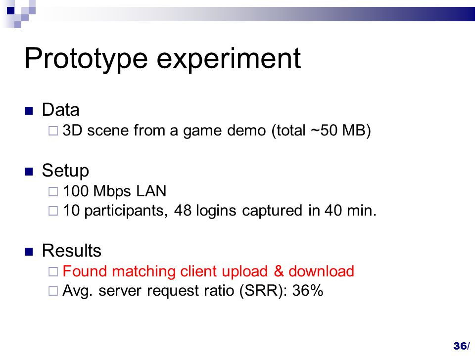 36/ Prototype experiment Data  3D scene from a game demo (total ~50 MB) Setup  100 Mbps LAN  10 participants, 48 logins captured in 40 min.
