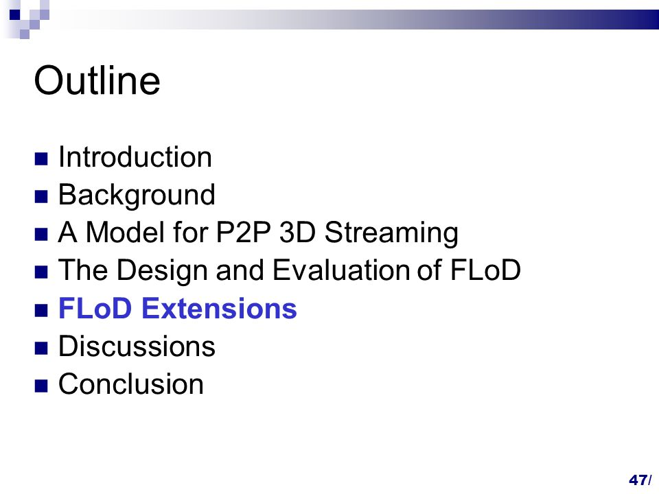 Outline Introduction Background A Model for P2P 3D Streaming The Design and Evaluation of FLoD FLoD Extensions Discussions Conclusion 47/
