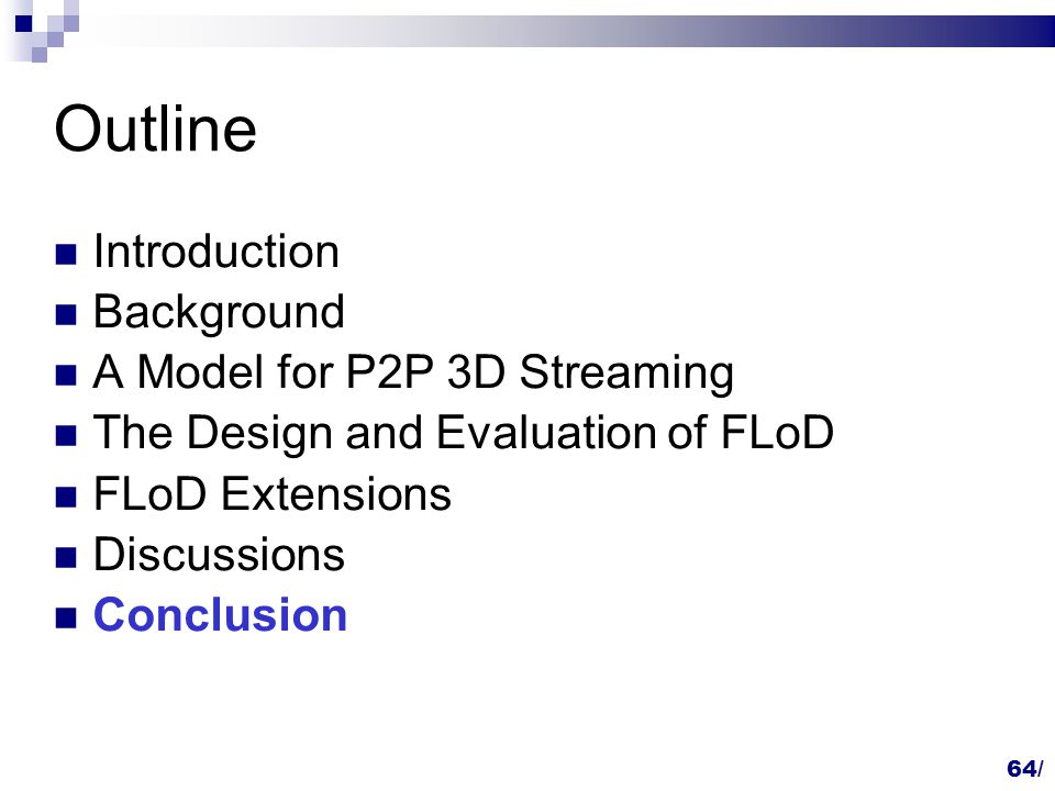 Outline Introduction Background A Model for P2P 3D Streaming The Design and Evaluation of FLoD FLoD Extensions Discussions Conclusion 64/
