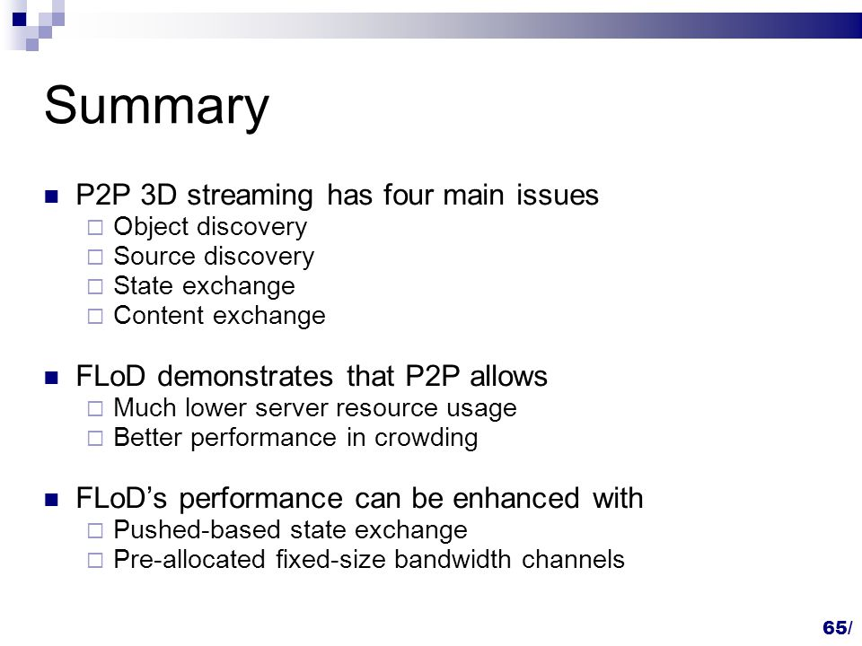 Summary P2P 3D streaming has four main issues  Object discovery  Source discovery  State exchange  Content exchange FLoD demonstrates that P2P allows  Much lower server resource usage  Better performance in crowding FLoD's performance can be enhanced with  Pushed-based state exchange  Pre-allocated fixed-size bandwidth channels 65/