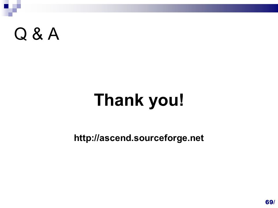 69/ Q & A Thank you! http://ascend.sourceforge.net