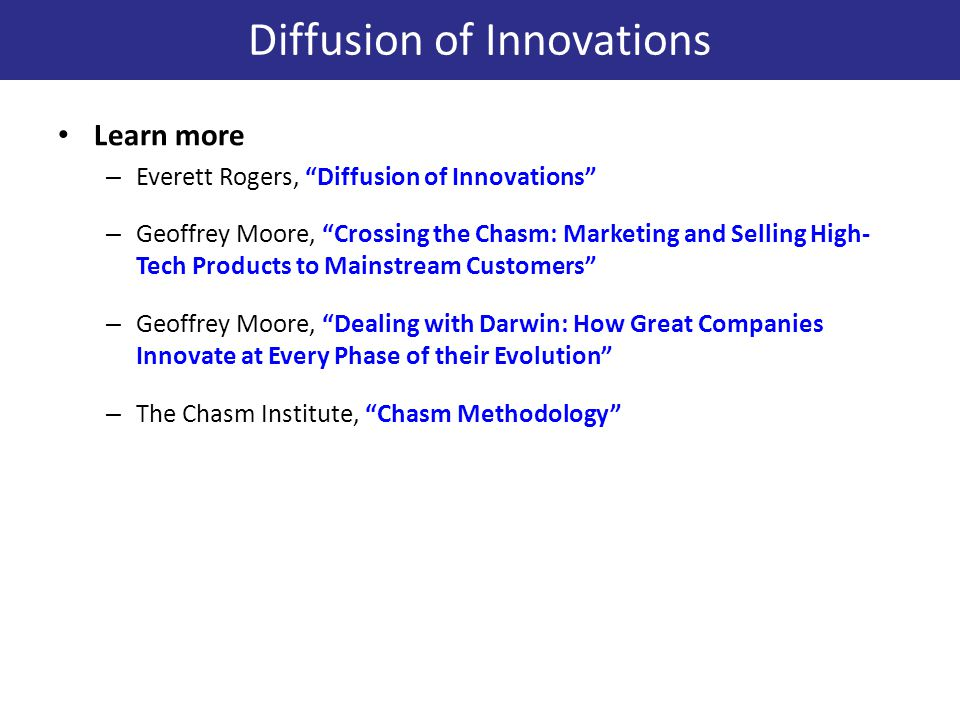 Learn more – Everett Rogers, Diffusion of Innovations – Geoffrey Moore, Crossing the Chasm: Marketing and Selling High- Tech Products to Mainstream Customers – Geoffrey Moore, Dealing with Darwin: How Great Companies Innovate at Every Phase of their Evolution – The Chasm Institute, Chasm Methodology Diffusion of Innovations