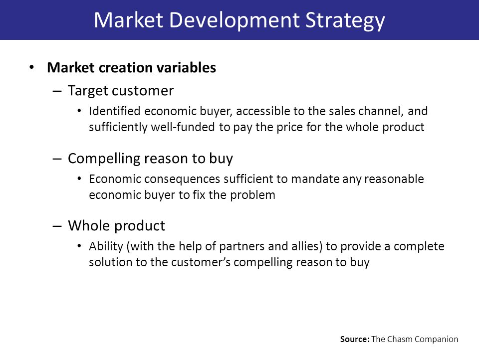Market creation variables – Target customer Identified economic buyer, accessible to the sales channel, and sufficiently well-funded to pay the price for the whole product – Compelling reason to buy Economic consequences sufficient to mandate any reasonable economic buyer to fix the problem – Whole product Ability (with the help of partners and allies) to provide a complete solution to the customer's compelling reason to buy Market Development Strategy Source: The Chasm Companion