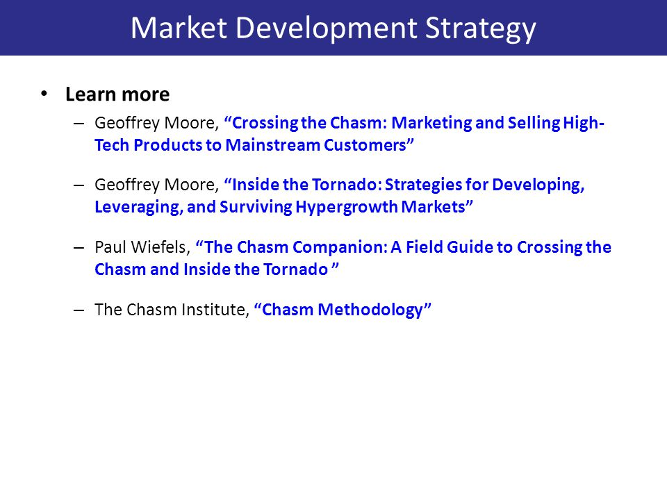 Learn more – Geoffrey Moore, Crossing the Chasm: Marketing and Selling High- Tech Products to Mainstream Customers – Geoffrey Moore, Inside the Tornado: Strategies for Developing, Leveraging, and Surviving Hypergrowth Markets – Paul Wiefels, The Chasm Companion: A Field Guide to Crossing the Chasm and Inside the Tornado – The Chasm Institute, Chasm Methodology Market Development Strategy