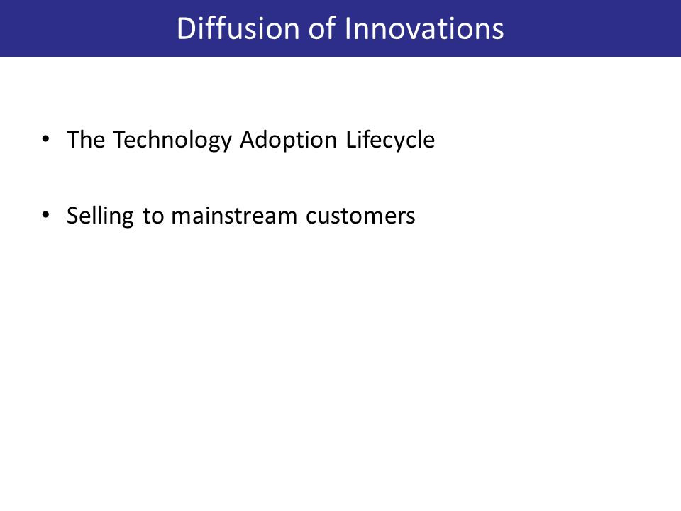 The Technology Adoption Lifecycle Selling to mainstream customers Diffusion of Innovations